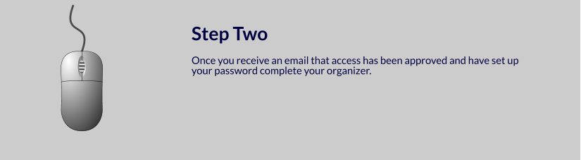 Step Two  Once you receive an email that access has been approved and have set up your password complete your organizer.