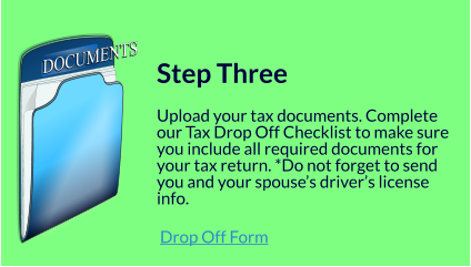 DOCUMENTS DOCUMENTS   Step Three  Upload your tax documents. Complete our Tax Drop Off Checklist to make sure you include all required documents for your tax return. *Do not forget to send you and your spouse's driver's license info.   Drop Off Form